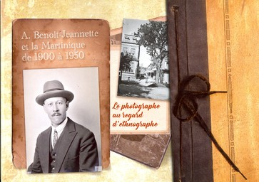 Armand Benoit-Jeannette et la Martinique de 1900 à 1950 : le photographe au regard d'ethnographe / Collectivité Territoriale de Martinique, Musée d'histoire et d'ethnographie de Martinique | Collectivité territoriale de Martinique. Collectivité éditrice