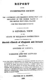 Report of the incorporated society for the conversion and religious instruction and education of the negroe slaves in the British West India Islands for the year MDCCCXXVII [1872] : in which is included a general view of the state of religious instruction according to the principles of the united church of England and Ireland thoughout the dioceses of Jamaica and Barbados and the leeward islands |